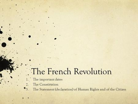 The French Revolution 1. The important dates 2. The Constitution 3. The Statement (declaration) of Human Rights and of the Citizen.