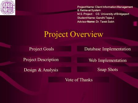Project Overview Project Name: Client Information Management & Retrieval System M.S. Project : CS University of Bridgeport Student Name: Gandhi Tejas J.