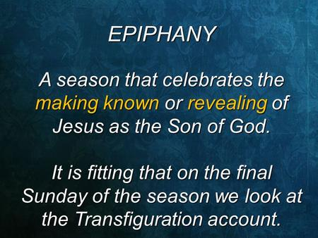 EPIPHANY A season that celebrates the making known or revealing of Jesus as the Son of God. It is fitting that on the final Sunday of the season we look.