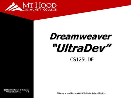"©2001-2003 Michelle C. Heckman All Rights Reserved. v6.0 Dreamweaver ""UltraDev"" CS125UDF This course qualifies as a CAS Web Master Related Elective."