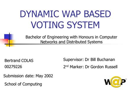 DYNAMIC WAP BASED VOTING SYSTEM Bertrand COLAS 00279226 Submission date: May 2002 School of Computing Bachelor of Engineering with Honours in Computer.