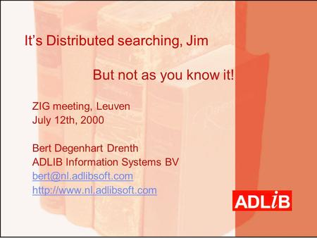 It's Distributed searching, Jim But not as you know it! ZIG meeting, Leuven July 12th, 2000 Bert Degenhart Drenth ADLIB Information Systems BV