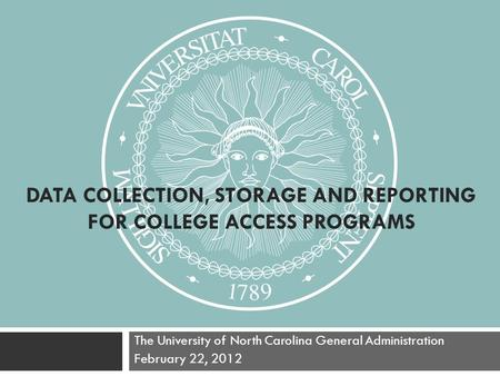 DATA COLLECTION, STORAGE AND REPORTING FOR COLLEGE ACCESS PROGRAMS The University of North Carolina General Administration February 22, 2012.