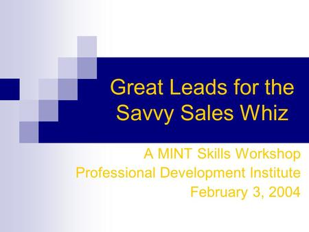Great Leads for the Savvy Sales Whiz A MINT Skills Workshop Professional Development Institute February 3, 2004.