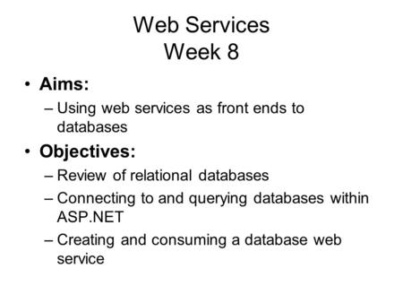 Web Services Week 8 Aims: –Using web services as front ends to databases Objectives: –Review of relational databases –Connecting to and querying databases.
