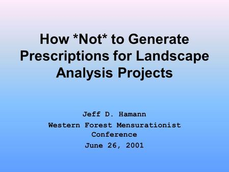 How *Not* to Generate Prescriptions for Landscape Analysis Projects Jeff D. Hamann Western Forest Mensurationist Conference June 26, 2001.