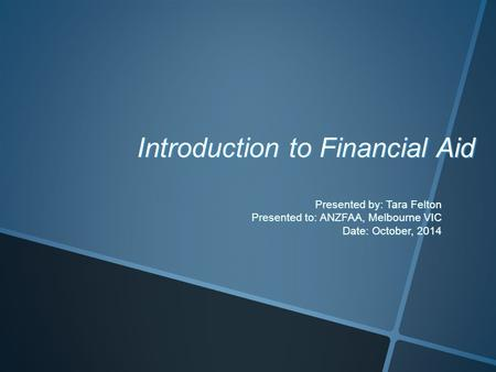 Introduction to Financial Aid Presented by: Tara Felton Presented to: ANZFAA, Melbourne VIC Date: October, 2014.