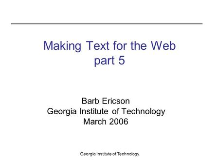 Georgia Institute of Technology Making Text for the Web part 5 Barb Ericson Georgia Institute of Technology March 2006.