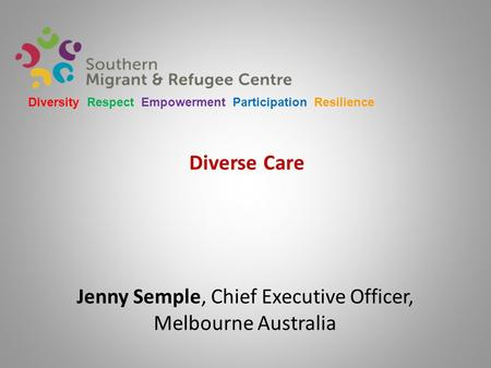 Diverse Care Jenny Semple, Chief Executive Officer, Melbourne Australia Diversity Respect Empowerment Participation Resilience.