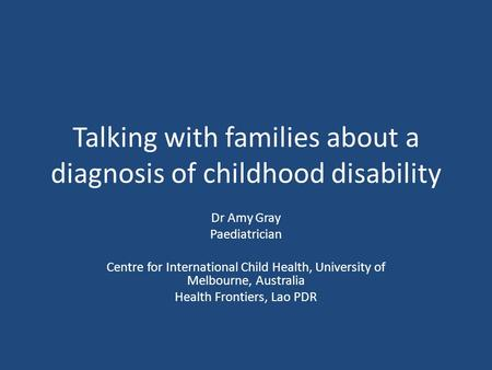 Talking with families about a diagnosis of childhood disability Dr Amy Gray Paediatrician Centre for International Child Health, University of Melbourne,