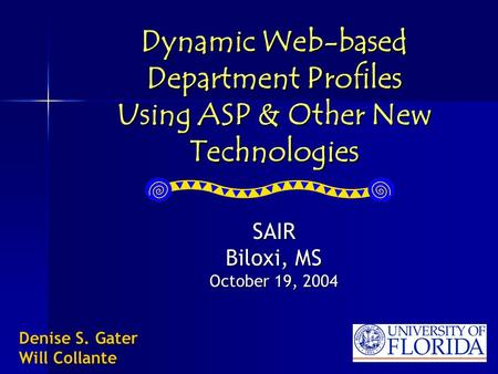 Dynamic Web-based Department Profiles Using ASP & Other New Technologies SAIR Biloxi, MS October 19, 2004 Denise S. Gater Will Collante.