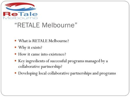 """RETALE Melbourne"" What is RETALE Melbourne? Why it exists? How it came into existence? Key ingredients of successful programs managed by a collaborative."