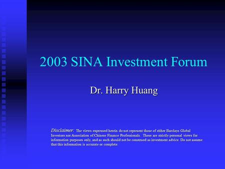 2003 SINA Investment Forum Dr. Harry Huang Disclaimer: The views expressed herein do not represent those of either Barclays Global Investors nor Association.