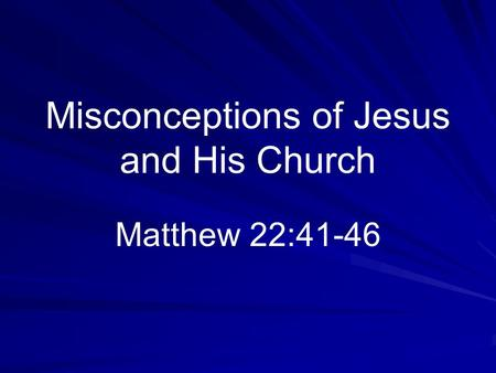 Misconceptions of Jesus and His Church Matthew 22:41-46.