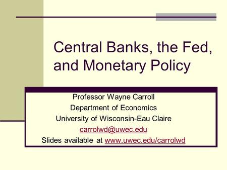Central Banks, the Fed, and Monetary Policy Professor Wayne Carroll Department of Economics University of Wisconsin-Eau Claire Slides.
