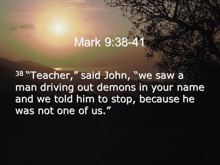 "Mark 9:38-41 38 ""Teacher,"" said John, ""we saw a man driving out demons in your name and we told him to stop, because he was not one of us."""