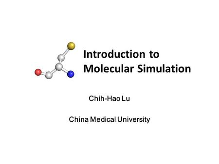 Introduction to Molecular Simulation Chih-Hao Lu China Medical University.