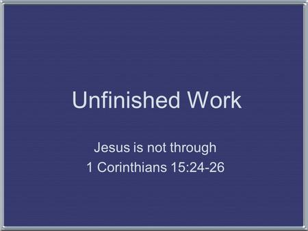 Unfinished Work Jesus is not through 1 Corinthians 15:24-26.