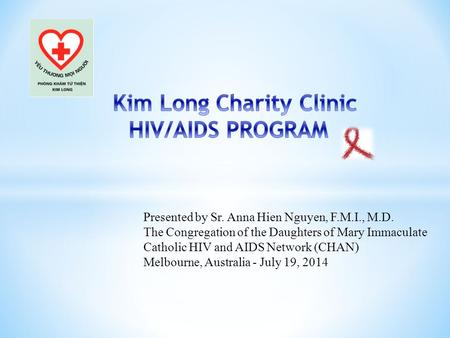 Presented by Sr. Anna Hien Nguyen, F.M.I., M.D. The Congregation of the Daughters of Mary Immaculate Catholic HIV and AIDS Network (CHAN) Melbourne, Australia.