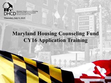 Secretary Kenneth C. Holt Maryland Department of Housing and Community Development Maryland Housing Counseling Fund CY16 Application Training Secretary.