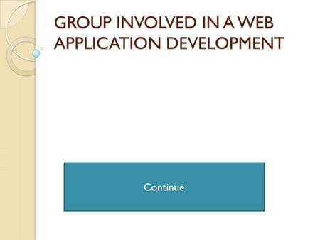 GROUP INVOLVED IN A WEB APPLICATION DEVELOPMENT Continue.