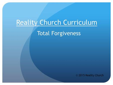 Reality Church Curriculum Total Forgiveness © 2015 Reality Church.