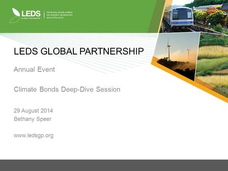 LEDS GLOBAL PARTNERSHIP Annual Event Climate Bonds Deep-Dive Session 29 August 2014 Bethany Speer www.ledsgp.org.