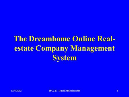 12/6/2012ISC329 Isabelle Bichindaritz1 The Dreamhome Online Real- estate Company Management System.