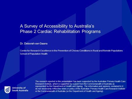 A Survey of Accessibility to Australia's Phase 2 Cardiac Rehabilitation Programs Dr. Deborah van Gaans Centre for Research Excellence in the Prevention.
