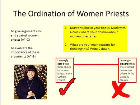The Ordination of Women Priests 1.Draw this line in your books. Mark with a cross where your opinion about women priests lies. 2.What are your main reasons.