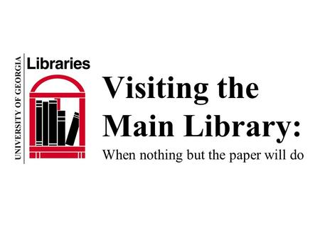 Visiting the Main Library: When nothing but the paper will do.