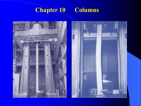 Chapter 10 Columns. 10.1 Introduction Column = vertical prismatic members subjected to compressive forces Goals of this chapter: 1.Study the stability.