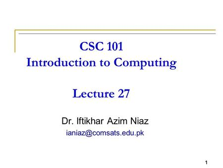 1 CSC 101 Introduction to Computing Lecture 27 Dr. Iftikhar Azim Niaz 1.