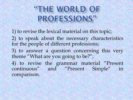 1) to revise the lexical material on this topic; 2) to speak about the necessary characteristics for the people of different professions; 3) to answer.
