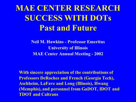 MAE CENTER RESEARCH SUCCESS WITH DOTs Past and Future Neil M. Hawkins - Professor Emeritus University of Illinois MAE Center Annual Meeting - 2002 With.