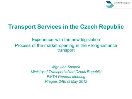 Transport Services in the Czech Republic Experience with the new legislation Process of the market opening in the v long-distance transport Mgr. Jan Snopek.
