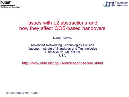 68 th IETF, Prague Czech Republic Issues with L2 abstractions and how they affect QOS-based handovers Nada Golmie Advanced Networking Technologies Division.