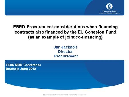 FIDIC MDB Conference Brussels June 2012 © European Bank for Reconstruction and Development 2010 | www.ebrd.com EBRD Procurement considerations when financing.