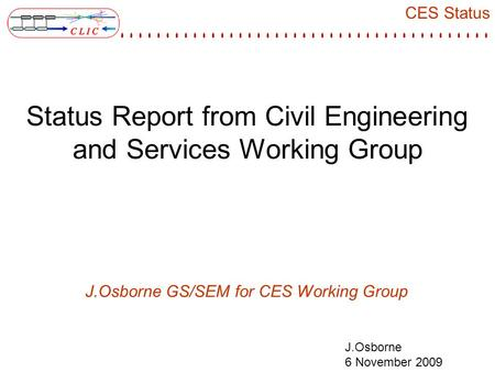 CES Status J.Osborne 6 November 2009 Status Report from Civil Engineering and Services Working Group J.Osborne GS/SEM for CES Working Group.