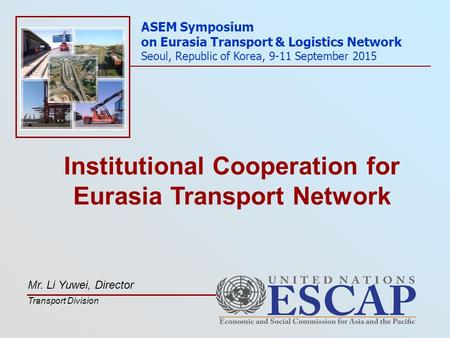 Institutional Cooperation for Eurasia Transport Network ASEM Symposium on Eurasia Transport & Logistics Network Seoul, Republic of Korea, 9-11 September.