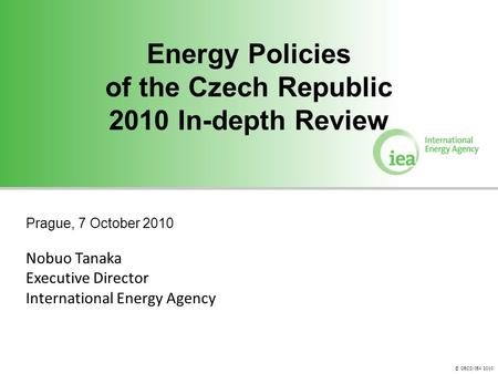 © OECD/IEA 2010 Energy Policies of the Czech Republic 2010 In-depth Review Energy Policies of the Czech Republic 2010 In-depth Review Prague, 7 October.