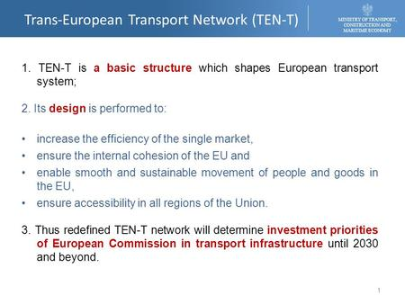 Trans-European Transport Network (TEN-T) MINISTRY OF TRANSPORT, CONSTRUCTION AND MARITIME ECONOMY 1. TEN-T is a basic structure which shapes European transport.