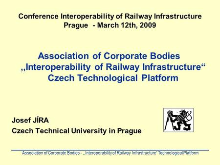 Conference Interoperability of Railway Infrastructure Prague - March 12th, 2009 Association of Corporate Bodies,,Interoperability of Railway Infrastructure""