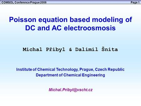 COMSOL Conference Prague 2006Page 1 Poisson equation based modeling of DC and AC electroosmosis Michal Přibyl & Dalimil Šnita Institute of Chemical Technology,