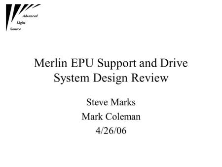 Merlin EPU Support and Drive System Design Review Steve Marks Mark Coleman 4/26/06.