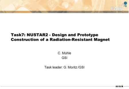 Task7: NUSTAR2 - Design and Prototype Construction of a Radiation-Resistant Magnet C. Mühle GSI Task leader: G. Moritz /GSI.