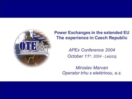 Power Exchanges in the extended EU The experience in Czech Republic APEx Conference 2004 October 11 th, 2004 - Leipzig Miroslav Marvan Operator trhu s.