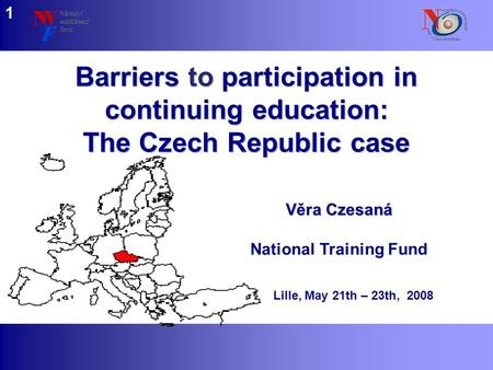 Www.nvf.cz/observatory Barriers to participation in continuing education: The Czech Republic case Věra Czesaná National Training Fund Lille, May 21th –