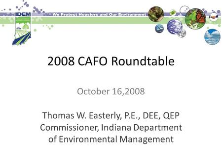 2008 CAFO Roundtable October 16,2008 Thomas W. Easterly, P.E., DEE, QEP Commissioner, Indiana Department of Environmental Management.