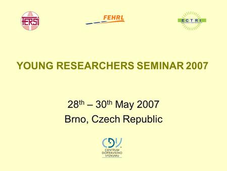 YOUNG RESEARCHERS SEMINAR 2007 28 th – 30 th May 2007 Brno, Czech Republic.